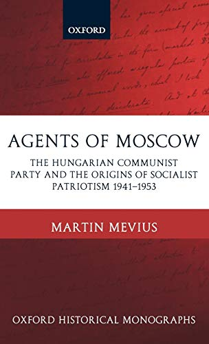 Agents of Moscow: The Hungarian Communist Party and the Origins of Socialist Patriotism 1941-1953.:...