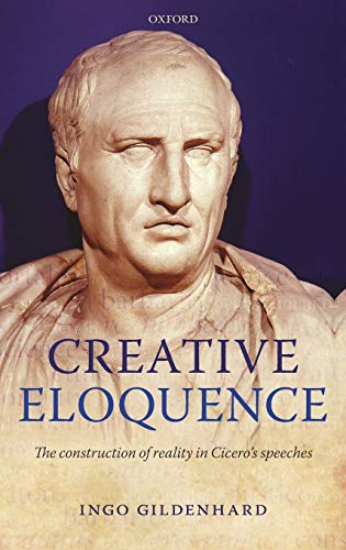 9780199291557: Creative Eloquence: The Construction of Reality in Cicero's Speeches
