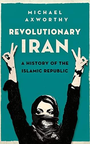 Revolutionary Iran: A History of the Islamic Republic: Axworthy, Michael