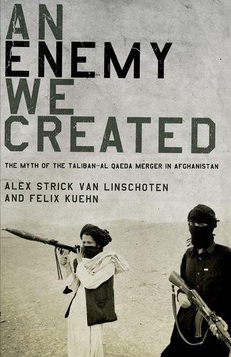 9780199325252: An Enemy We Created: The Myth of the Taliban-Al Qaeda Merger in Afghanistan
