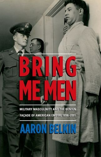9780199327607: Bring Me Men: Military Masculinity and the Benign Facade of American Empire, 1898-2001