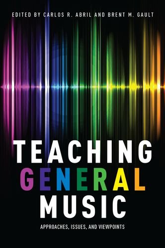Teaching General Music: Approaches, Issues, and Viewpoints: Carlos R. Abril
