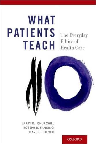 What Patients Teach: The Everyday Ethics of: Churchill, Larry R.,