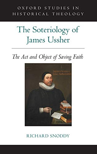 9780199338573: The Soteriology of James Ussher: The Act and Object of Saving Faith (Oxford Studies in Historical Theology)