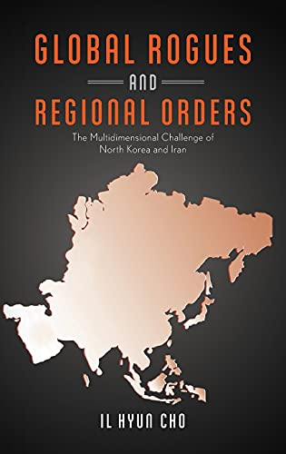 Global Rogues and Regional Orders: The Multidimensional: Cho, Il Hyun