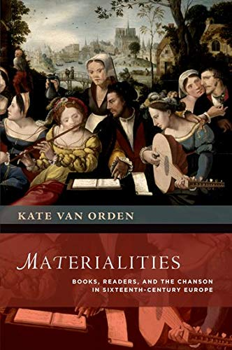 Materialities. Books, Readers, and the Chanson in Sixteenth-Century Europe.: VAN ORDEN, K.,