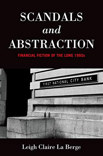 Scandals and Abstraction: Financial Fiction of the Long 1980s: La Berge, Leigh Claire
