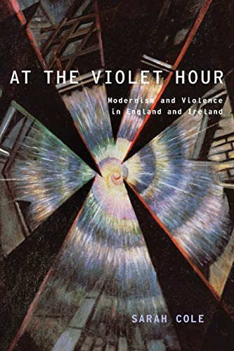 At the Violet Hour: Modernism and Violence in England and Ireland: Sarah Cole