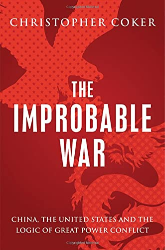 The Improbable War: China, The United States and Logic of Great Power Conflict: Coker, Christopher