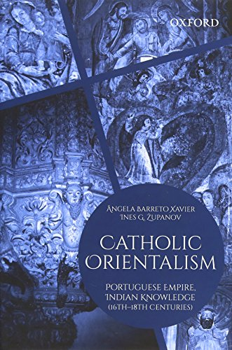 CATHOLIC ORIENTALISM: PORTUGUESE EMPIRE, INDIAN KNOWLEDGE (16TH?18TH: NGELA BARRETO XAVIER
