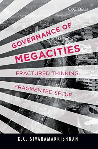 Governance of Megacities: Fractured Thinking, Fragmented Setup: Sivaramakrishnan, K.C.