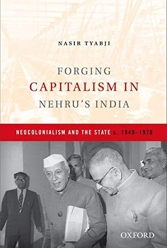 Forging Capitalism in Nehru`s India: Neocolonialism and the State 1940-1970: Nasir Tyabji