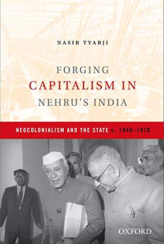 9780199457595: Forging Capitalism in Nehru's India: Neocolonialism and the State, c. 1940-1970