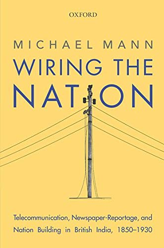 9780199472178: Wiring the Nation: Telecommunication, Newspaper-Reportage, and Nation Building in British India, 1850-1930