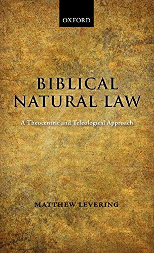 Biblical Natural Law: A Theocentric and Teleological Approach: Matthew Levering
