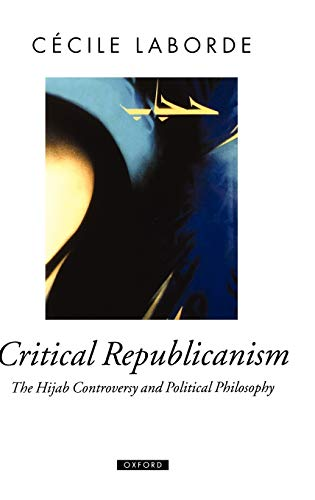9780199550210: Critical Republicanism: The Hijab Controversy and Political Philosophy (Oxford Political Theory)