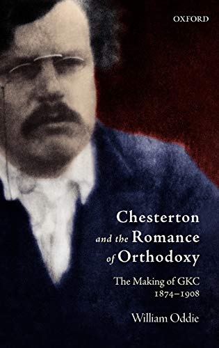 Chesterton and the Romance of Orthodoxy : The Making of GKC, 1874-1908: Oddie, William