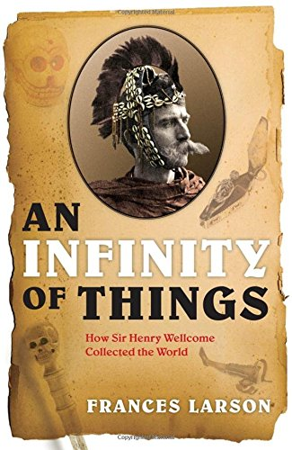 9780199554461: An Infinity of Things: How Sir Henry Wellcome Collected the World