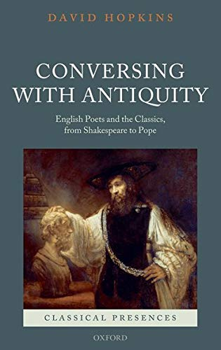 9780199560349: Conversing with Antiquity: English Poets and the Classics, from Shakespeare to Pope (Classical Presences)