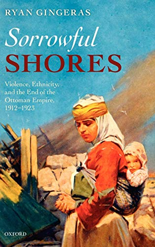 9780199561520: Sorrowful Shores: Violence, Ethnicity, and the End of the Ottoman Empire 1912-1923 (Oxford Studies in Medieval European History)