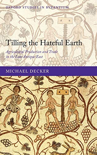 9780199565283: Tilling the Hateful Earth: Agricultural Production and Trade in the Late Antique East (Oxford Studies in Byzantium)