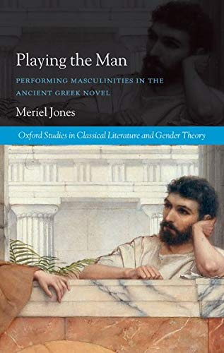 Playing the Man. Performing Masculinities in the Ancient Greek Novel.: JONES, M.,