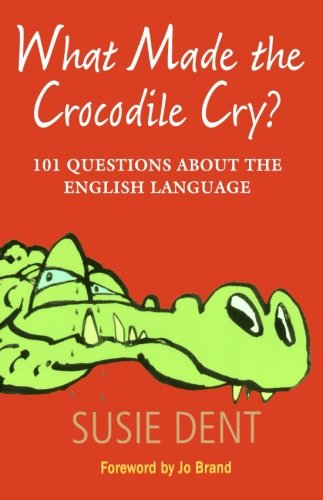What Made The Crocodile Cry?: 101 Questions: Susie Dent