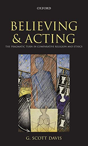 9780199583904: Believing and Acting: The Pragmatic Turn in Comparative Religion and Ethics