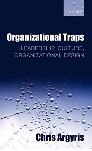 Organizational Traps: Leadership, Culture, Organizational Design: Chris Argyris