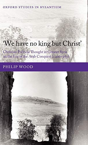 9780199588497: We Have No King But Christ': Christian Political Thought in Greater Syria on the Eve of the Arab Conquest (C.400-585) (Oxford Studies in Byzantium)