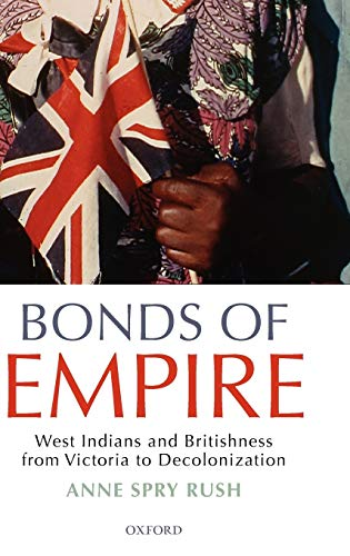 Bonds of Empire. West Indians and Britishness from Victoria to Decolonization.: Rush, Anne Spry