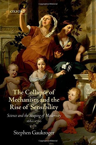 9780199594931: The Collapse of Mechanism and the Rise of Sensibility: Science and the Shaping of Modernity, 1680-1760