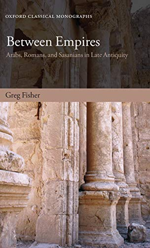 9780199599271: Between Empires: Arabs, Romans, and Sasanians in Late Antiquity (Oxford Classical Monographs)