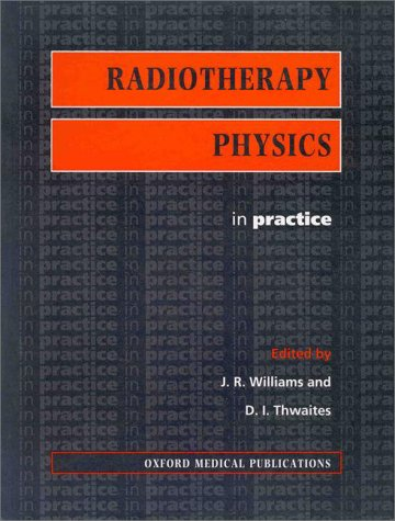 Radiotherapy Physics: In Practice (Oxford Medical Publications): J.R. Williams, D.