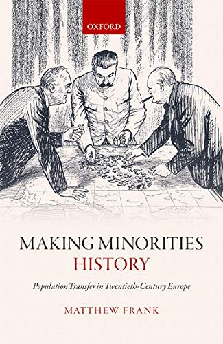 Making Minorities History: Population Transfer in Twentieth-Century Europe: Matthew Frank
