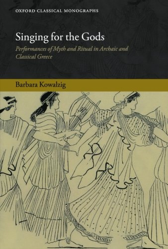 9780199639502: Singing for the Gods: Performances of Myth and Ritual in Archaic and Classical Greece (Oxford Classical Monographs)