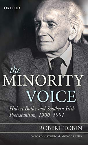 The Minority Voice: Hubert Butler and Southern Irish Protestantism, 1900-1991 (Oxford Historical ...