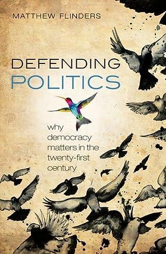 Defending Politics: Why Democracy Matters in the: Flinders, Matthew