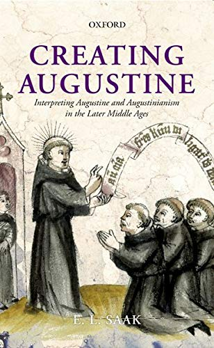 Creating Augustine. Interpreting Augustine and Augustinianism in the Later Middle Ages.: SAAK, E. L...