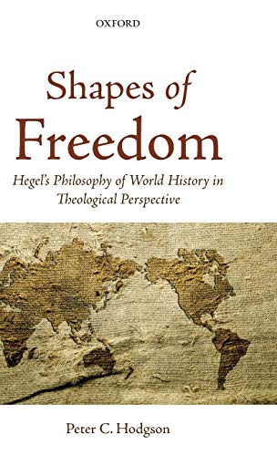 Shapes of Freedom: Hegel's Philosophy of World History in Theological Perspective (9780199654956) by Peter C. Hodgson