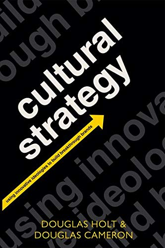 Cultural Strategy: Using Innovative Ideologies to Build Breakthrough Brands: Holt, Douglas
