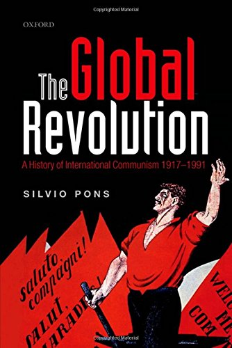 The Global Revolution: A History of International Communism 1917-1991 (Oxford Studies in Modern ...