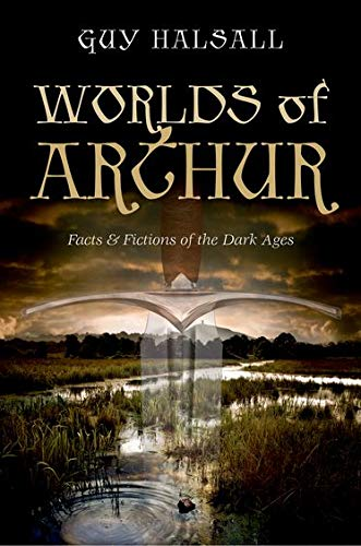Worlds of Arthur. Facts and Fictions of the Dark Ages.: HALSALL, G.,