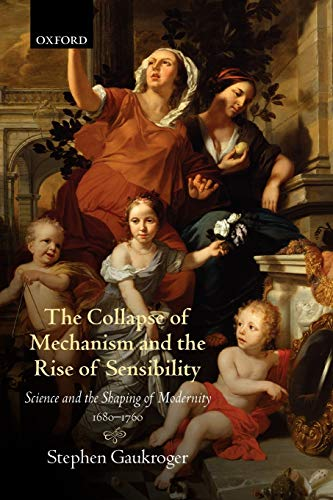 9780199664665: The Collapse of Mechanism and the Rise of Sensibility: Science and the Shaping of Modernity, 1680-1760