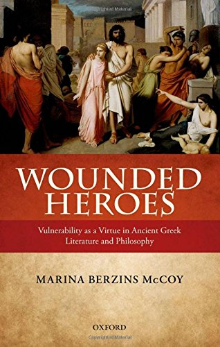 Wounded Heroes: Vulnerability as a Virtue in Ancient Greek Literature and Philosophy: McCoy, Marina...