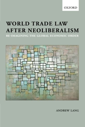 World Trade Law after Neoliberalism Reimagining the: Lang, Andrew