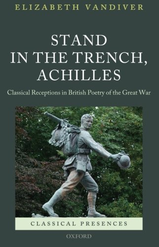 9780199679324: Stand in the Trench, Achilles: Classical Receptions in British Poetry of the Great War (Classical Presences)