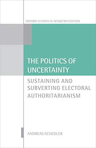 9780199680320: The Politics of Uncertainty: Sustaining and Subverting Electoral Authoritarianism (Oxford Studies in Democratization)