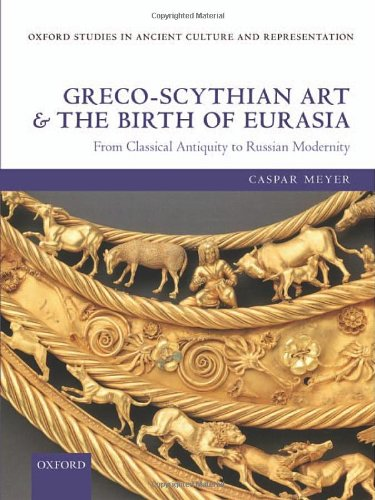 9780199682331: Greco-Scythian Art and the Birth of Eurasia: From Classical Antiquity to Russian Modernity (Oxford Studies in Ancient Culture & Representation)