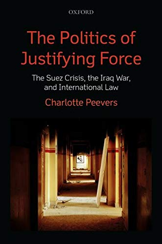9780199686957: The Politics of Justifying Force: The Suez Crisis, the Iraq War, and International Law